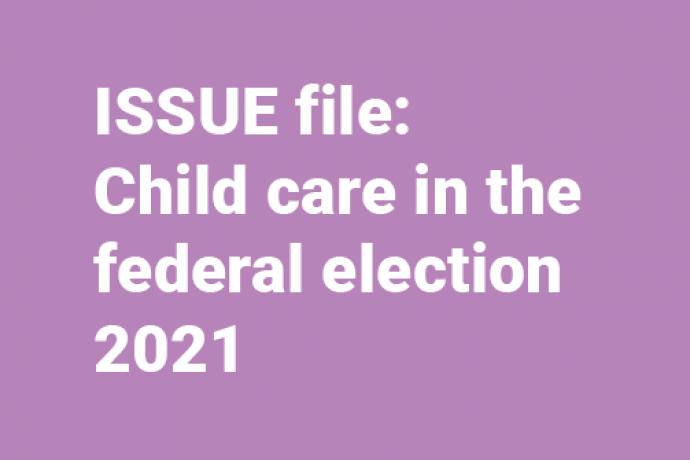 Button link to the ISSUE file:  Child care in the federal election 2021